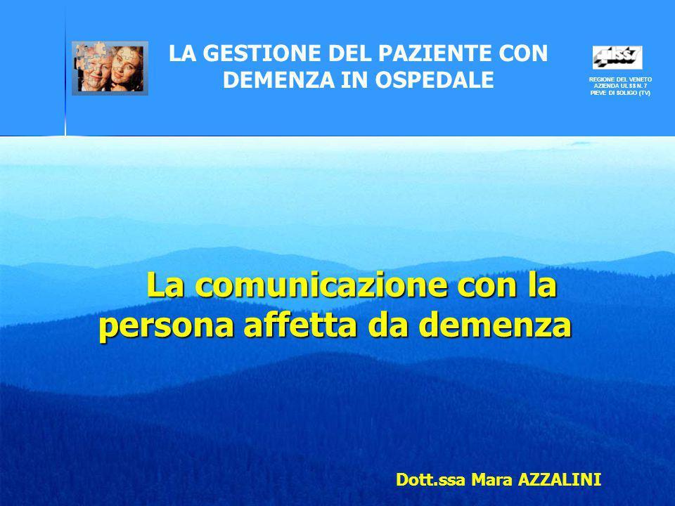 LA GESTIONE DEL PAZIENTE CON DEMENZA IN OSPEDALE Dott.ssa Mara AZZALINI La comunicazione con la persona affetta da demenza REGIONE DEL VENETO AZIENDA