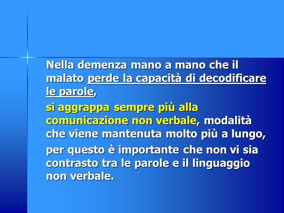 Nella demenza mano a mano che il malato perde la capacità di decodificare le parole, si aggrappa sempre più alla comunicazione non verbale, modalità c