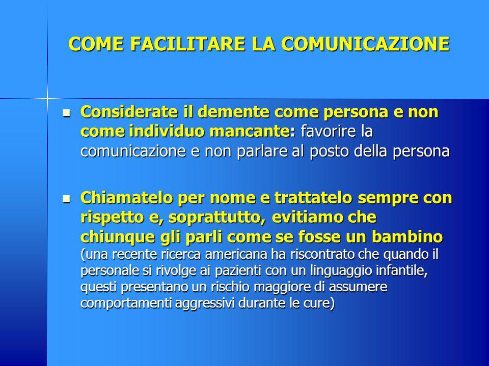 COME FACILITARE LA COMUNICAZIONE Considerate il demente come persona e non come individuo mancante: favorire la comunicazione e non parlare al posto d