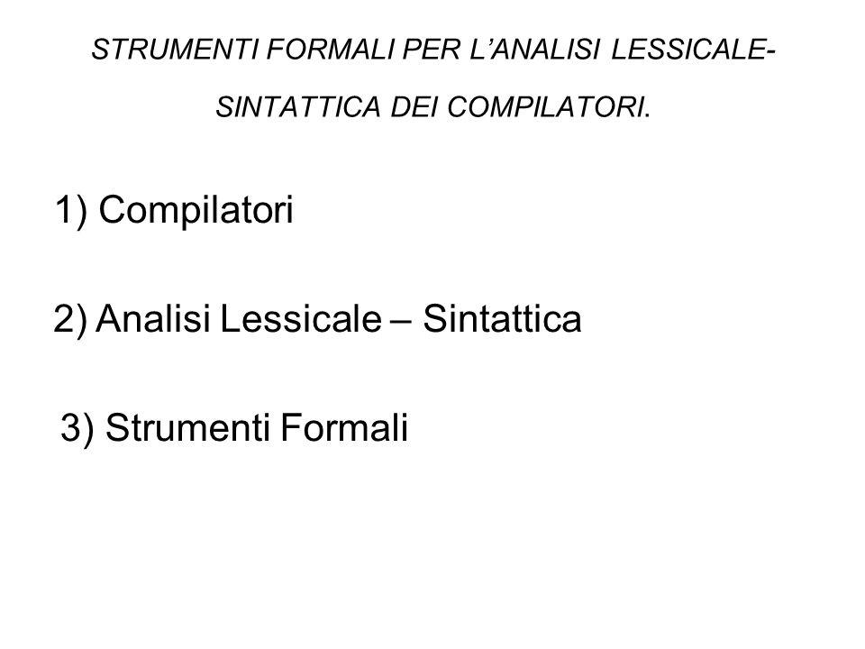 STRUMENTI FORMALI PER L'ANALISI LESSICALE- SINTATTICA DEI COMPILATORI. 1) Compilatori 2) Analisi Lessicale – Sintattica 3) Strumenti Formali