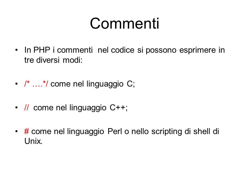 Commenti In PHP i commenti nel codice si possono esprimere in tre diversi modi: /* ….*/ come nel linguaggio C; // come nel linguaggio C++; # come nel
