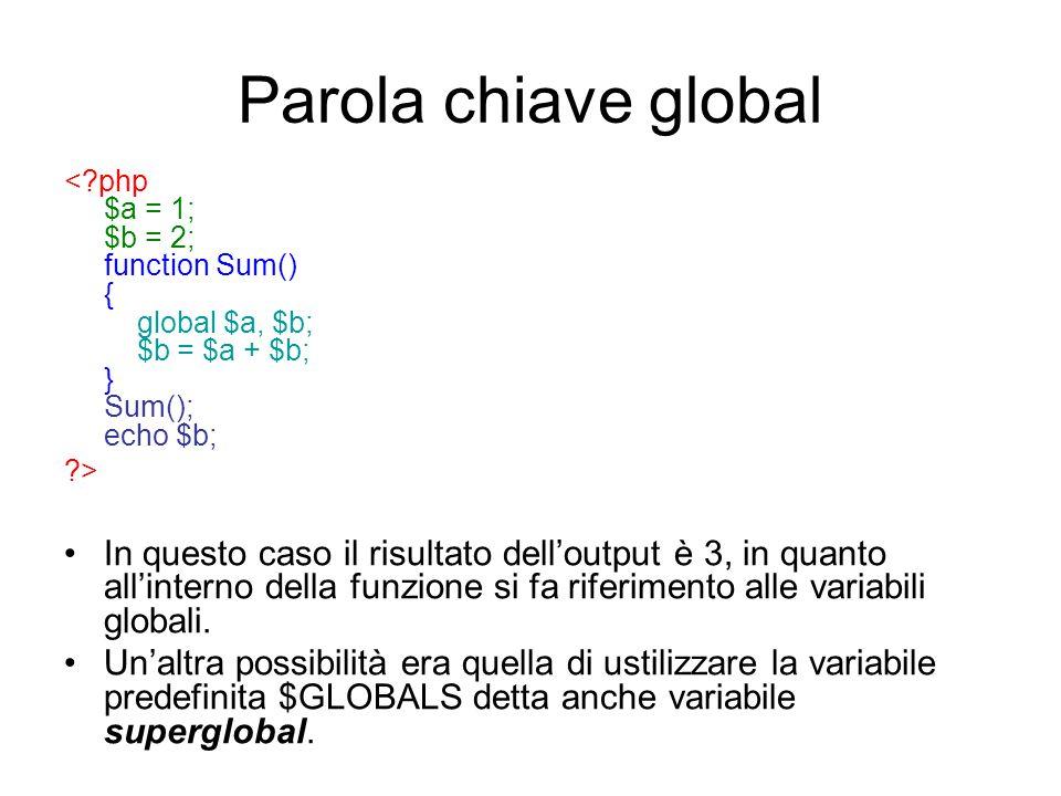 Parola chiave global <?php $a = 1; $b = 2; function Sum() { global $a, $b; $b = $a + $b; } Sum(); echo $b; ?> In questo caso il risultato dell'output