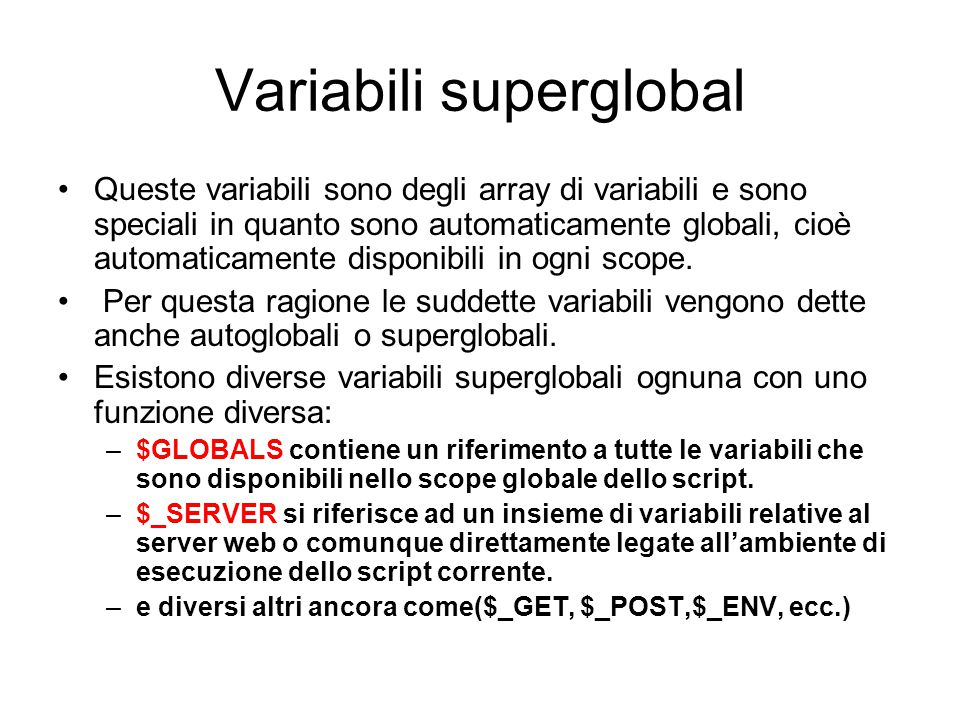 Variabili superglobal Queste variabili sono degli array di variabili e sono speciali in quanto sono automaticamente globali, cioè automaticamente disp