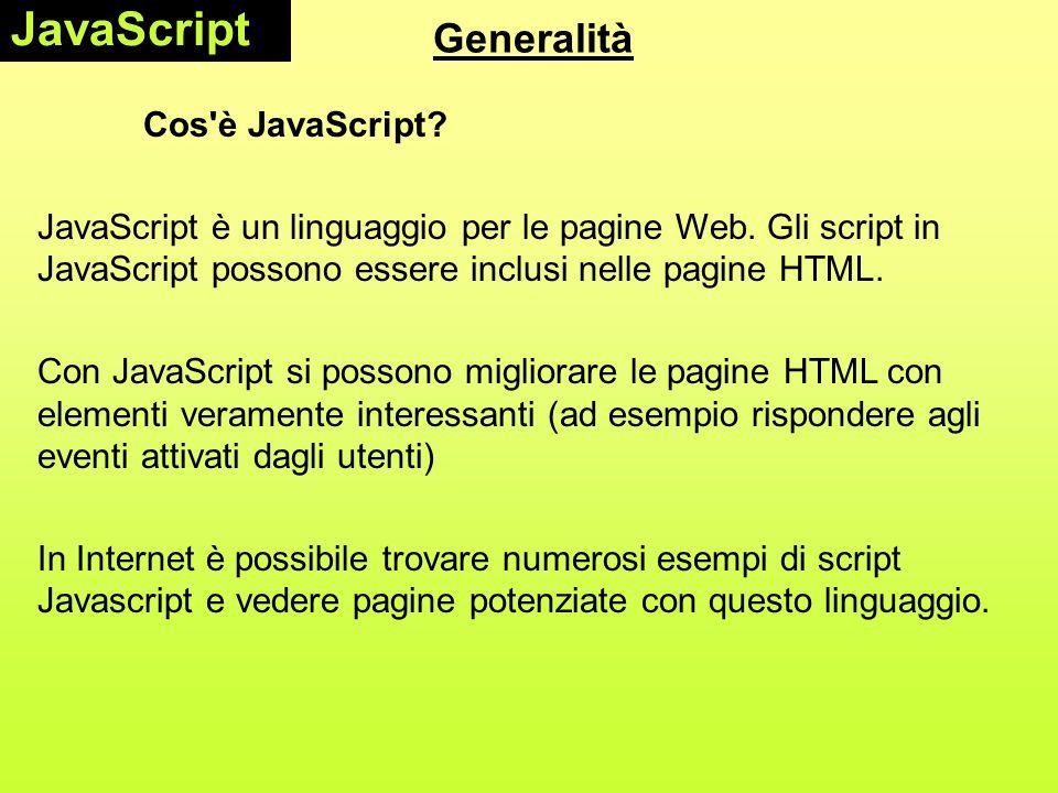 Generalità Cos'è JavaScript? JavaScript è un linguaggio per le pagine Web. Gli script in JavaScript possono essere inclusi nelle pagine HTML. Con Java