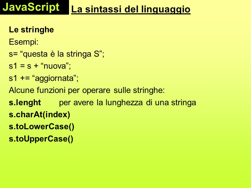 La sintassi del linguaggio Le stringhe Esempi: s= questa è la stringa S ; s1 = s + nuova ; s1 += aggiornata ; Alcune funzioni per operare sulle stringhe: s.lenght per avere la lunghezza di una stringa s.charAt(index) s.toLowerCase() s.toUpperCase() JavaScript