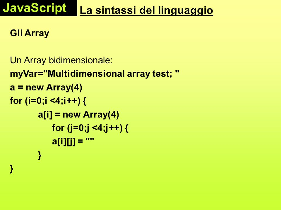 La sintassi del linguaggio Gli Array Un Array bidimensionale: myVar= Multidimensional array test; a = new Array(4) for (i=0;i <4;i++) { a[i] = new Array(4) for (j=0;j <4;j++) { a[i][j] = } JavaScript