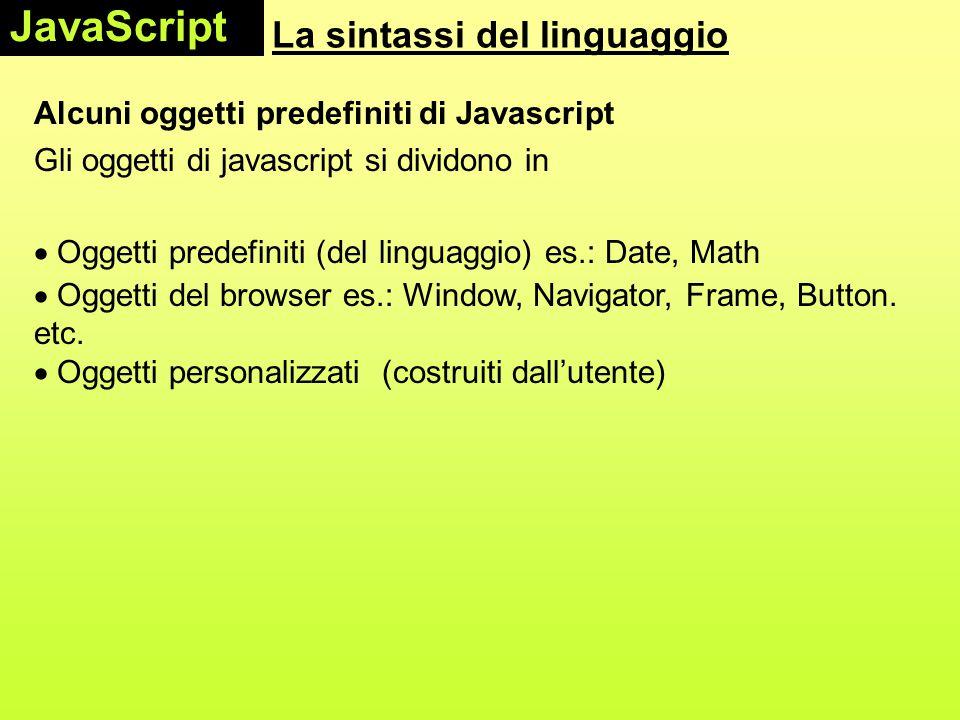 La sintassi del linguaggio Alcuni oggetti predefiniti di Javascript Gli oggetti di javascript si dividono in  Oggetti predefiniti (del linguaggio) e