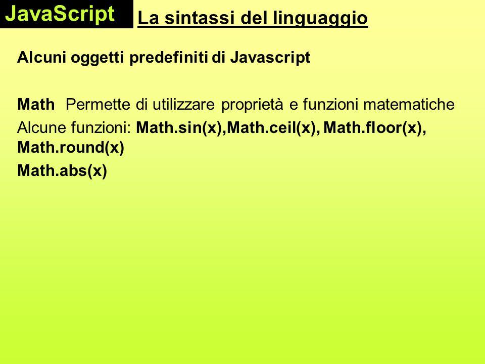 La sintassi del linguaggio Alcuni oggetti predefiniti di Javascript Math Permette di utilizzare proprietà e funzioni matematiche Alcune funzioni: Math