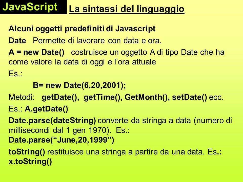 La sintassi del linguaggio Alcuni oggetti predefiniti di Javascript DatePermette di lavorare con data e ora. A = new Date() costruisce un oggetto A di