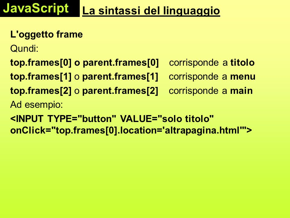 La sintassi del linguaggio L oggetto frame Qundi: top.frames[0] o parent.frames[0] corrisponde a titolo top.frames[1] o parent.frames[1] corrisponde a menu top.frames[2] o parent.frames[2] corrisponde a main Ad esempio: JavaScript