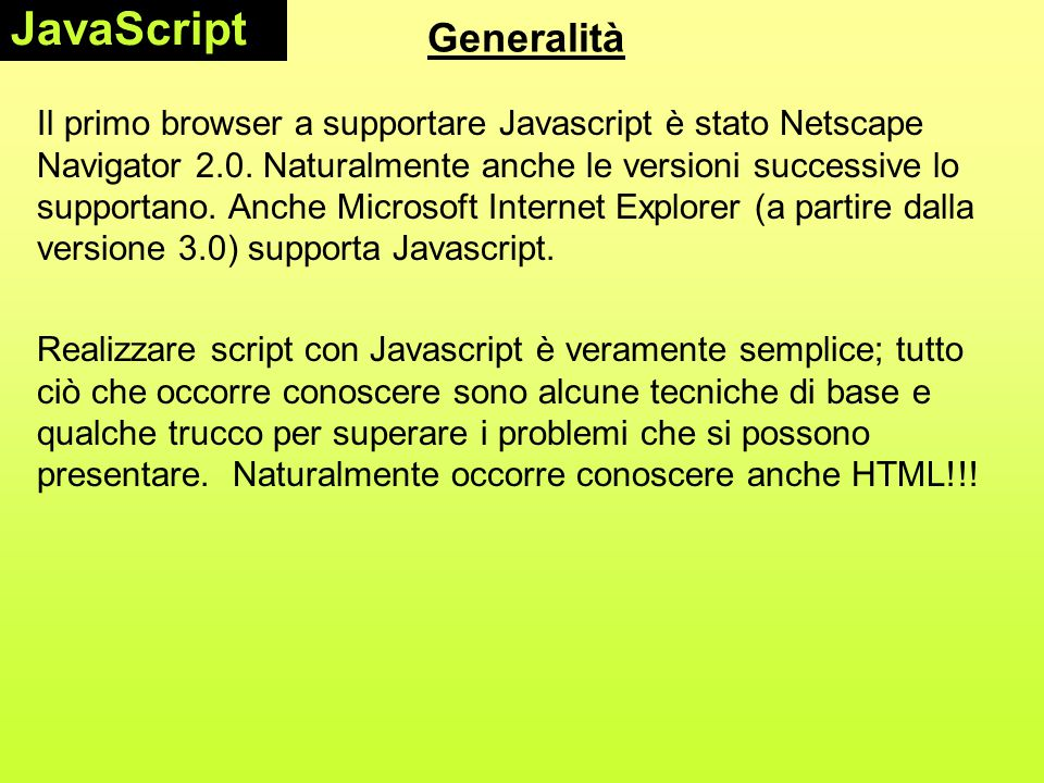 La sintassi del linguaggio L'oggetto window Es.: finestrella = window.open( mydoc.html , fin1 , width = 100, heigth = 120, toolbar = 0, status =0 ); msgWindow=window.open( sesame.html ) Per chiudere la finestra: finestrella.close(); nb: si può anche usare per la finestra corrente window.close() o self.close() JavaScript