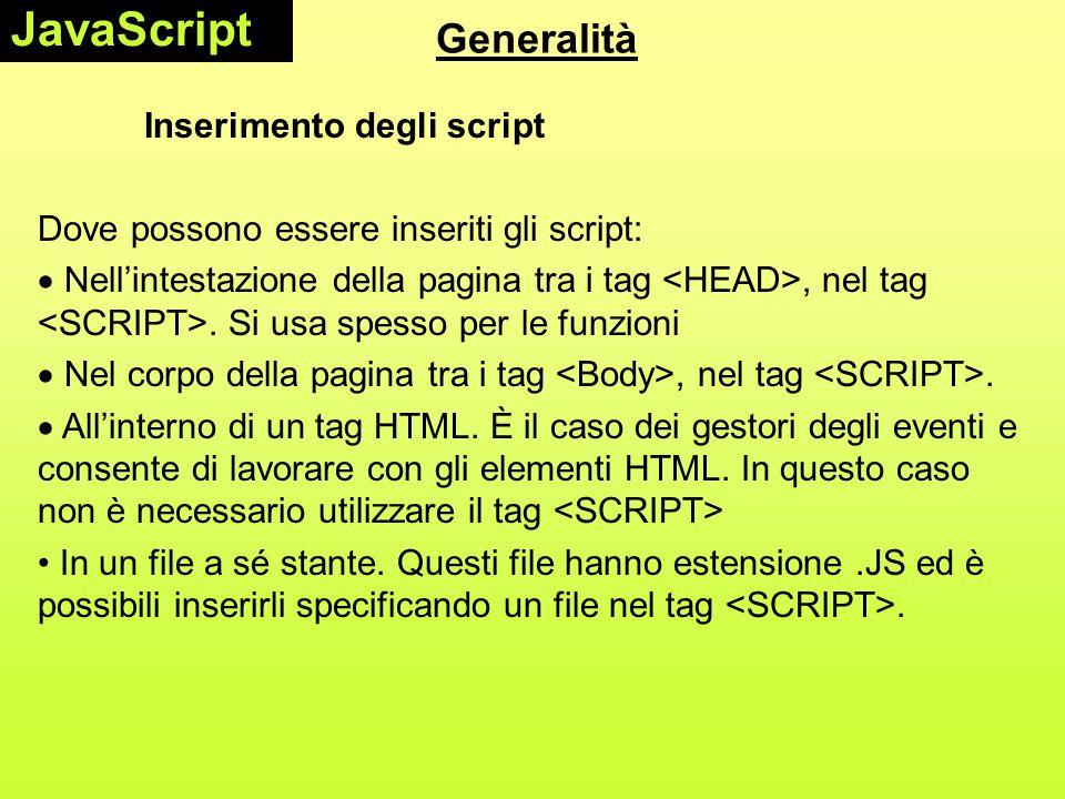 Generalità Inserimento degli script Dove possono essere inseriti gli script:  Nell'intestazione della pagina tra i tag, nel tag. Si usa spesso per le