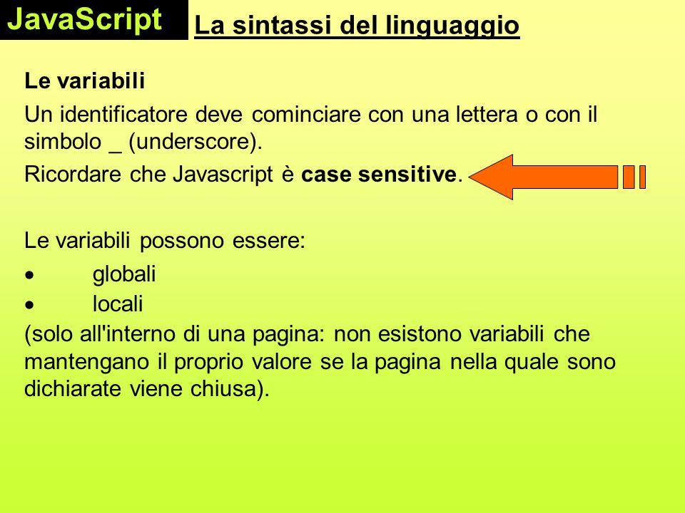 La sintassi del linguaggio Le variabili Un identificatore deve cominciare con una lettera o con il simbolo _ (underscore). Ricordare che Javascript è