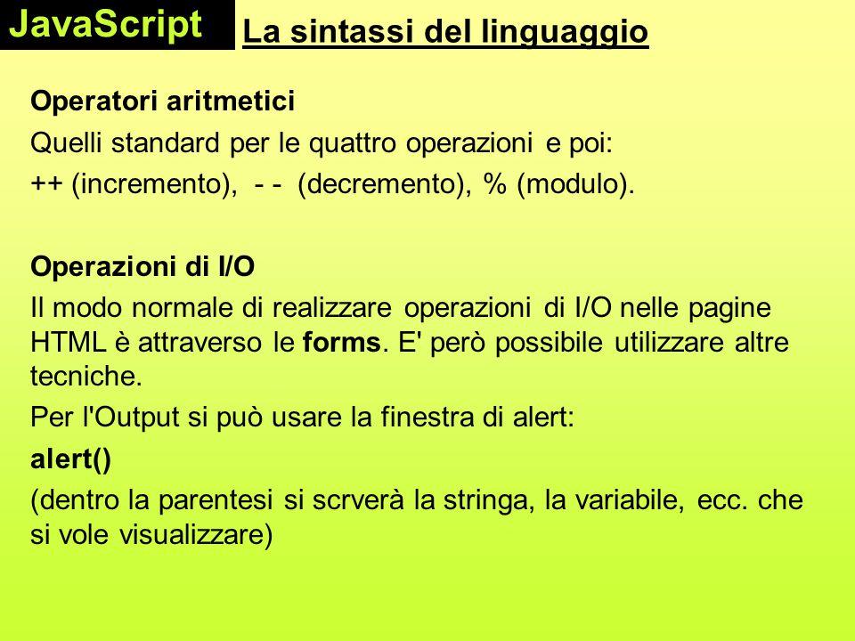 La sintassi del linguaggio Operazioni di I/O Per scrivere sulla pagina si usa document.write() (metodo dell'oggetto document); es.: document.write(x+ ); scrive il valore di x e va a capo Per assegnare ad una variabile un valore in input si può usare la finestra predefinita prompt: x = prompt( x = ); ed immettere il valore nella finestra che viene aperta.