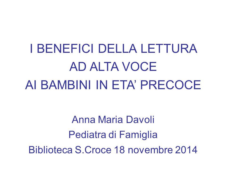 I BENEFICI DELLA LETTURA AD ALTA VOCE AI BAMBINI IN ETA' PRECOCE Anna Maria Davoli Pediatra di Famiglia Biblioteca S.Croce 18 novembre 2014