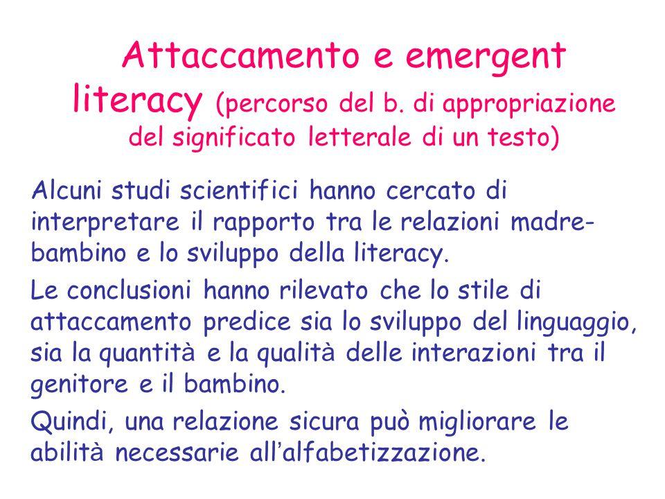 Attaccamento e emergent literacy (percorso del b. di appropriazione del significato letterale di un testo)  Alcuni studi scientifici hanno cercato di