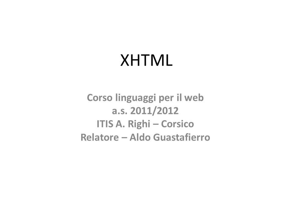 XHTML Corso linguaggi per il web a.s. 2011/2012 ITIS A. Righi – Corsico Relatore – Aldo Guastafierro