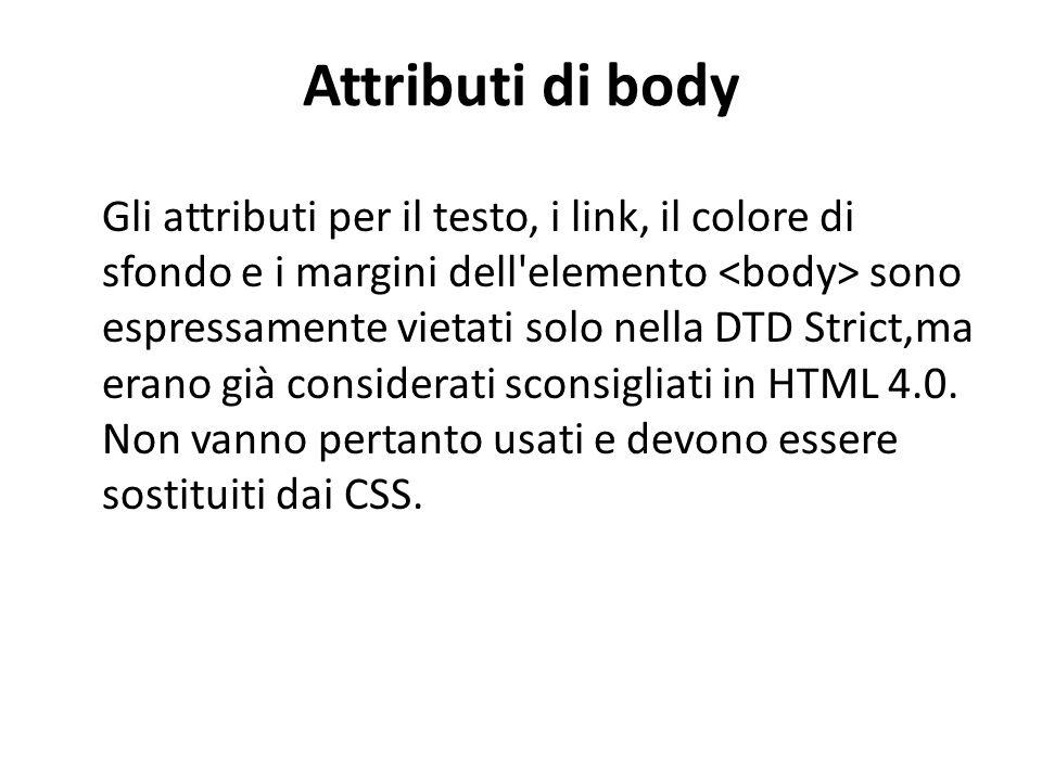Attributi di body Gli attributi per il testo, i link, il colore di sfondo e i margini dell'elemento sono espressamente vietati solo nella DTD Strict,m