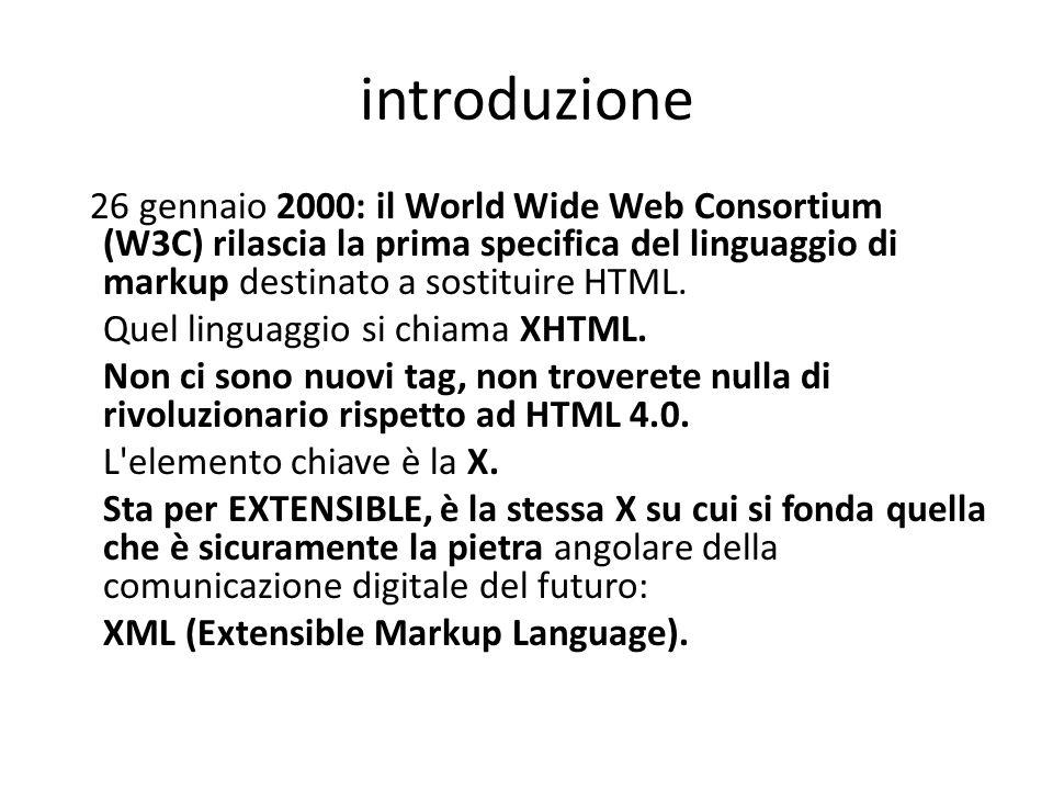introduzione 26 gennaio 2000: il World Wide Web Consortium (W3C) rilascia la prima specifica del linguaggio di markup destinato a sostituire HTML. Que