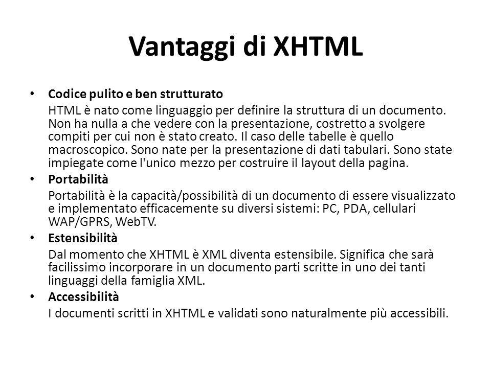 Vantaggi di XHTML Codice pulito e ben strutturato HTML è nato come linguaggio per definire la struttura di un documento. Non ha nulla a che vedere con