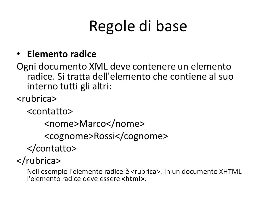 Regole di base Elemento radice Ogni documento XML deve contenere un elemento radice. Si tratta dell'elemento che contiene al suo interno tutti gli alt