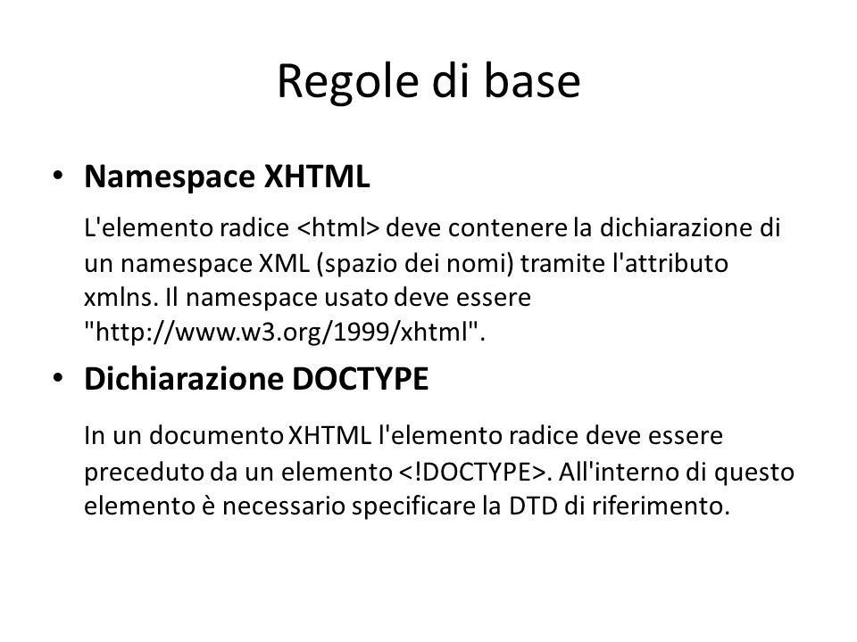 Regole di base Namespace XHTML L'elemento radice deve contenere la dichiarazione di un namespace XML (spazio dei nomi) tramite l'attributo xmlns. Il n
