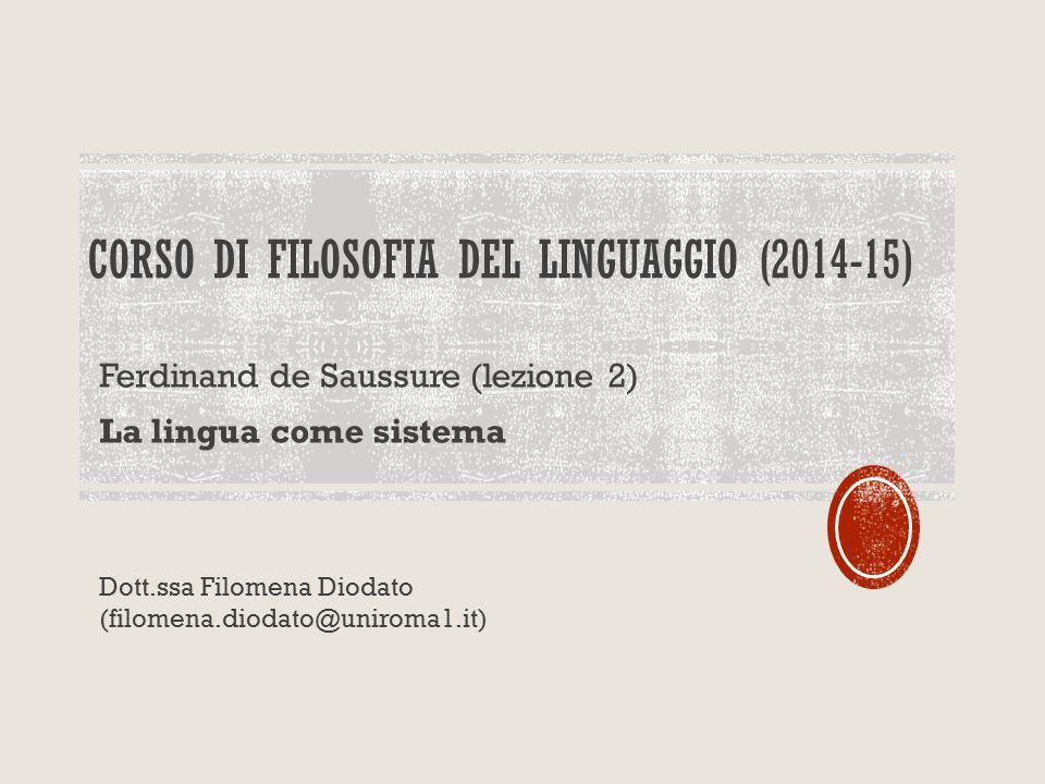 CORSO DI FILOSOFIA DEL LINGUAGGIO (2014-15) Ferdinand de Saussure (lezione 2) La lingua come sistema Dott.ssa Filomena Diodato (filomena.diodato@uniroma1.it)