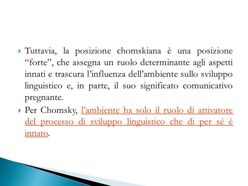 """ Tuttavia, la posizione chomskiana è una posizione """"forte"""", che assegna un ruolo determinante agli aspetti innati e trascura l'influenza dell'ambient"""
