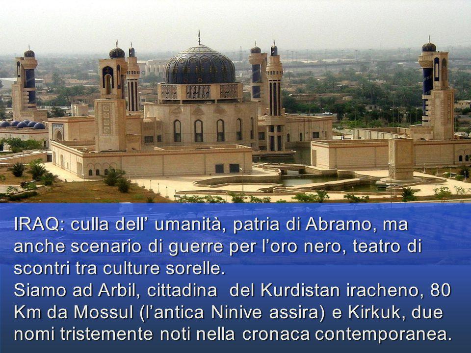IRAQ: culla dell' umanità, patria di Abramo, ma anche scenario di guerre per l'oro nero, teatro di scontri tra culture sorelle.