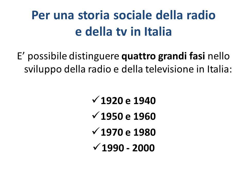 Per una storia sociale della radio e della tv in Italia E' possibile distinguere quattro grandi fasi nello sviluppo della radio e della televisione in Italia: 1920 e 1940 1950 e 1960 1970 e 1980 1990 - 2000
