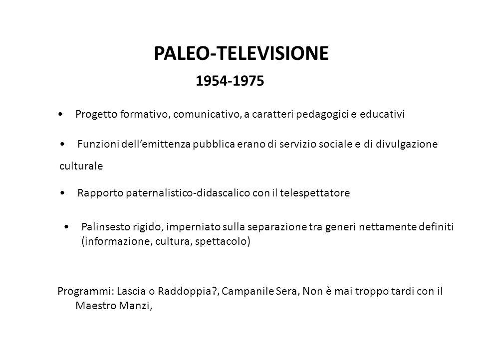 PALEO-TELEVISIONE 1954-1975 Progetto formativo, comunicativo, a caratteri pedagogici e educativi Funzioni dell'emittenza pubblica erano di servizio sociale e di divulgazione culturale Rapporto paternalistico-didascalico con il telespettatore Palinsesto rigido, imperniato sulla separazione tra generi nettamente definiti (informazione, cultura, spettacolo) Programmi: Lascia o Raddoppia?, Campanile Sera, Non è mai troppo tardi con il Maestro Manzi,