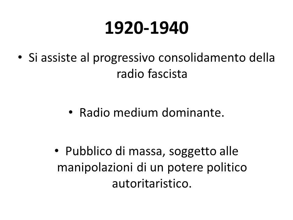 1920-1940 Si assiste al progressivo consolidamento della radio fascista Radio medium dominante. Pubblico di massa, soggetto alle manipolazioni di un p