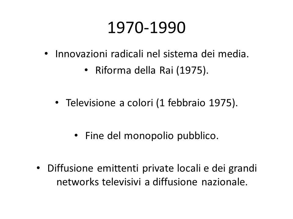 1970-1990 Innovazioni radicali nel sistema dei media. Riforma della Rai (1975). Televisione a colori (1 febbraio 1975). Fine del monopolio pubblico. D
