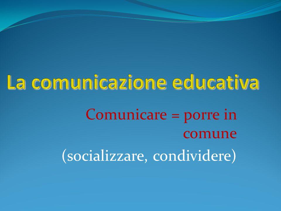 Comunicare = porre in comune (socializzare, condividere)