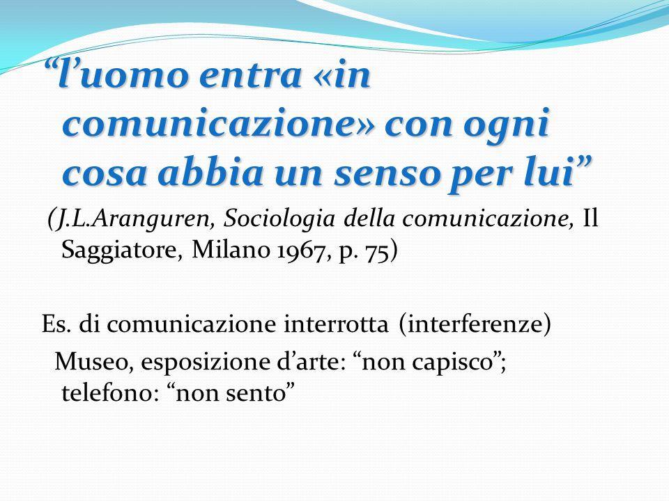 l'uomo entra «in comunicazione» con ogni cosa abbia un senso per lui (J.L.Aranguren, Sociologia della comunicazione, Il Saggiatore, Milano 1967, p.
