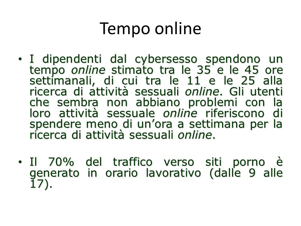 Tempo online I dipendenti dal cybersesso spendono un tempo online stimato tra le 35 e le 45 ore settimanali, di cui tra le 11 e le 25 alla ricerca di