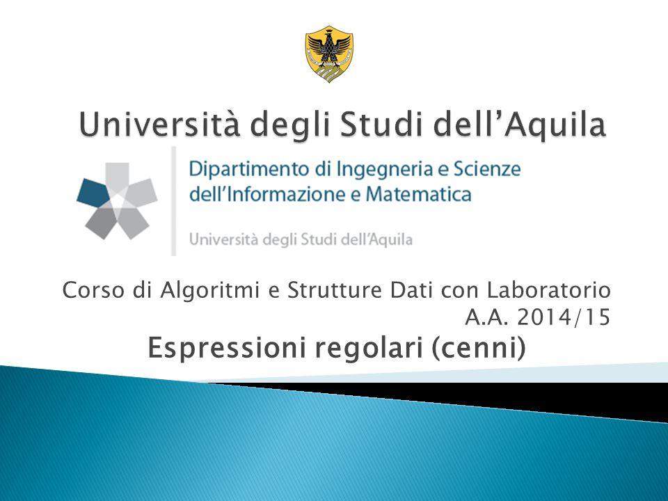 Corso di Algoritmi e Strutture Dati con Laboratorio A.A. 2014/15 Espressioni regolari (cenni)