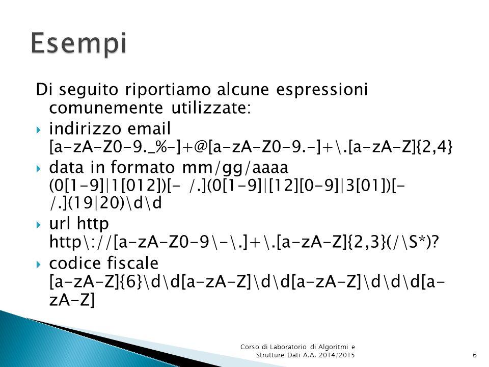 Di seguito riportiamo alcune espressioni comunemente utilizzate:  indirizzo email [a-zA-Z0-9._%-]+@[a-zA-Z0-9.-]+\.[a-zA-Z]{2,4}  data in formato mm/gg/aaaa (0[1-9]|1[012])[- /.](0[1-9]|[12][0-9]|3[01])[- /.](19|20)\d\d  url http http\://[a-zA-Z0-9\-\.]+\.[a-zA-Z]{2,3}(/\S*).