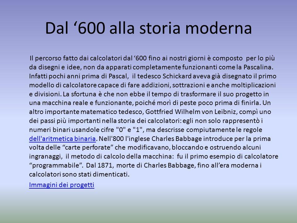 Dal '600 alla storia moderna Il percorso fatto dai calcolatori dal '600 fino ai nostri giorni è composto per lo più da disegni e idee, non da apparati