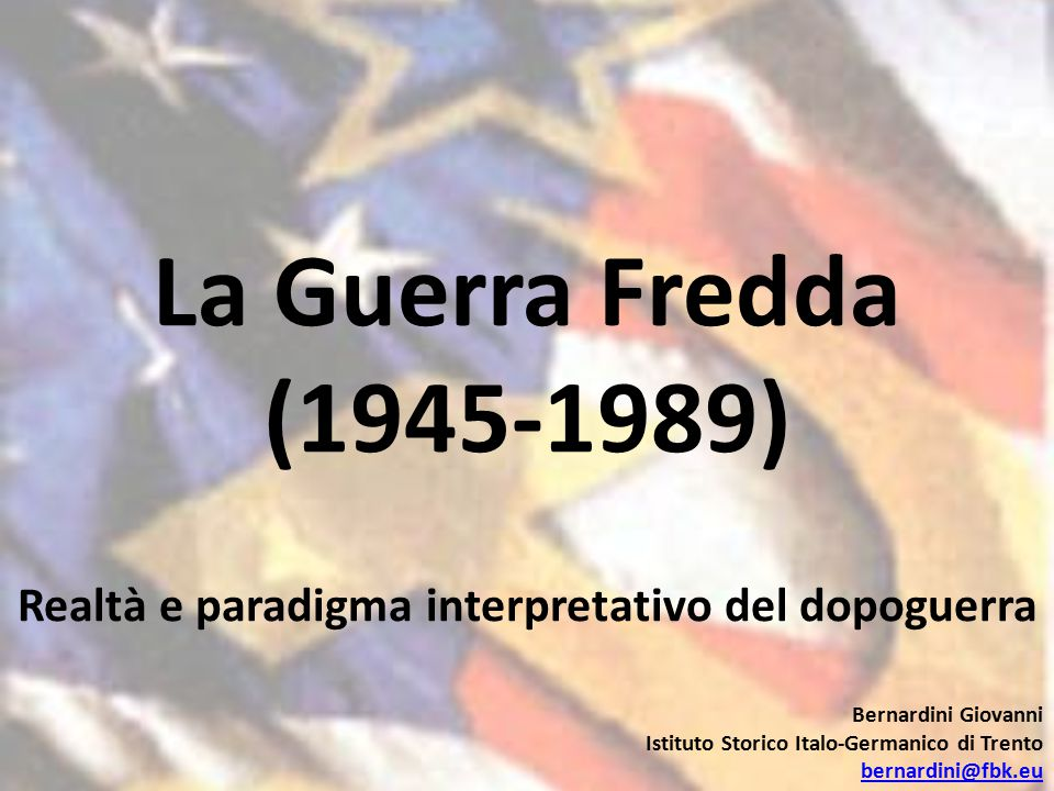 La Guerra Fredda (1945-1989) Realtà e paradigma interpretativo del dopoguerra Bernardini Giovanni Istituto Storico Italo-Germanico di Trento bernardini@fbk.eu