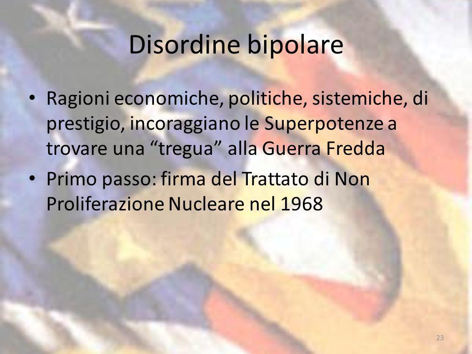 Disordine bipolare Ragioni economiche, politiche, sistemiche, di prestigio, incoraggiano le Superpotenze a trovare una tregua alla Guerra Fredda Primo passo: firma del Trattato di Non Proliferazione Nucleare nel 1968 23