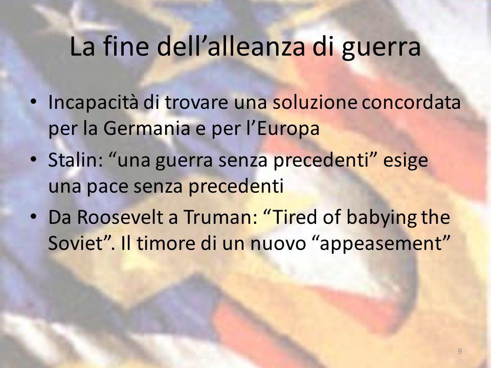 La fine dell'alleanza di guerra Incapacità di trovare una soluzione concordata per la Germania e per l'Europa Stalin: una guerra senza precedenti esige una pace senza precedenti Da Roosevelt a Truman: Tired of babying the Soviet .