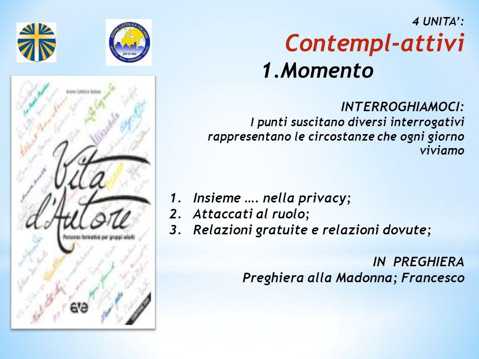 4 UNITA': Contempl-attivi 1.Momento INTERROGHIAMOCI: I punti suscitano diversi interrogativi rappresentano le circostanze che ogni giorno viviamo 1.Insieme ….