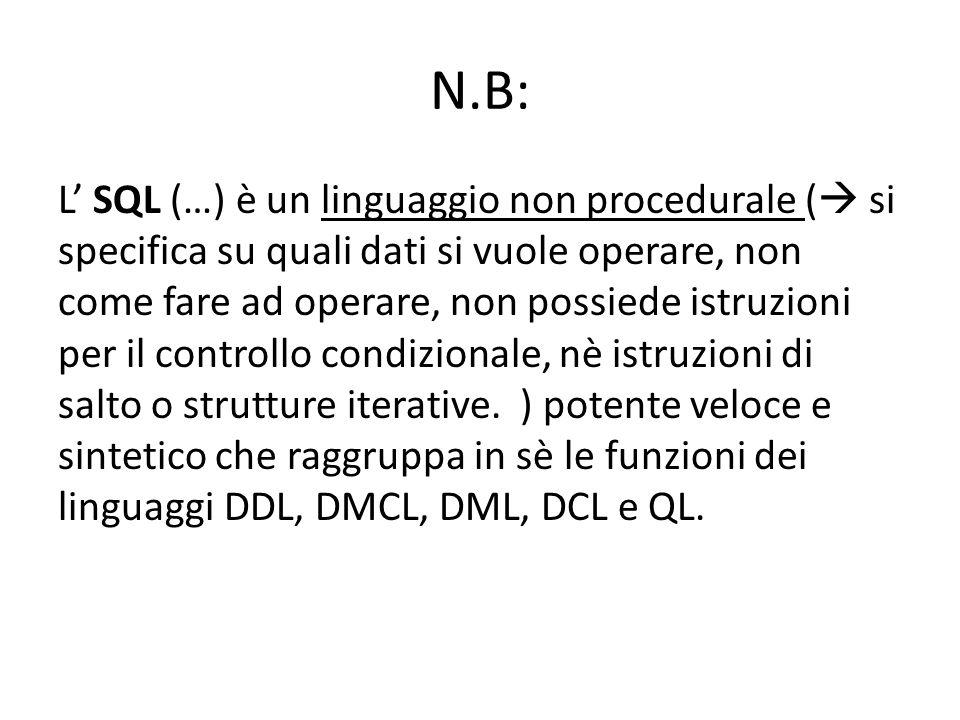 N.B: L' SQL (…) è un linguaggio non procedurale (  si specifica su quali dati si vuole operare, non come fare ad operare, non possiede istruzioni per il controllo condizionale, nè istruzioni di salto o strutture iterative.