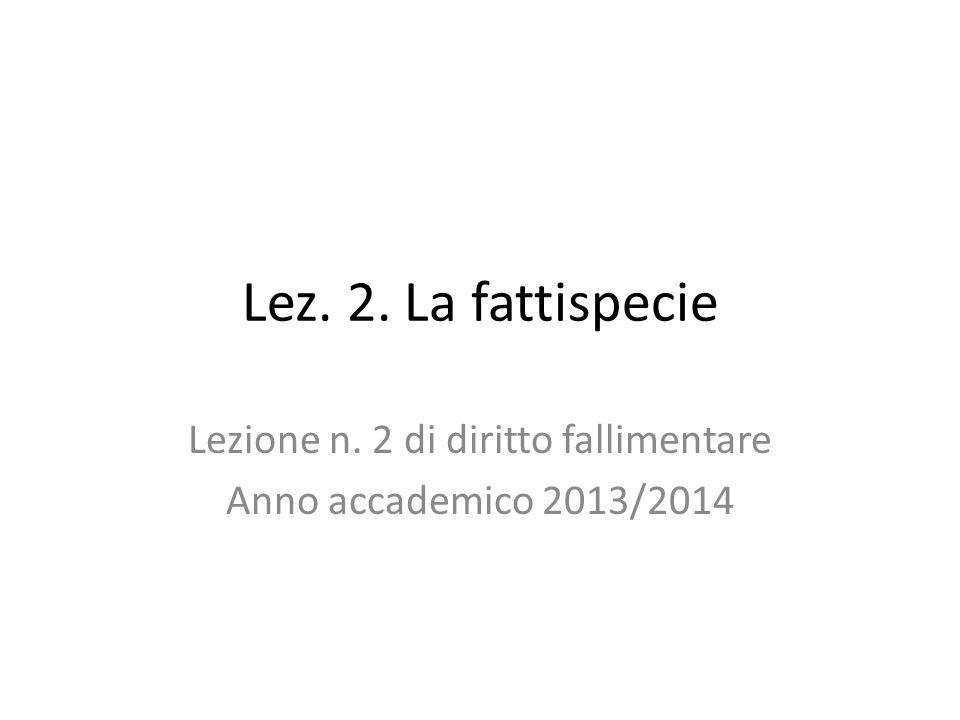 Lez. 2. La fattispecie Lezione n. 2 di diritto fallimentare Anno accademico 2013/2014