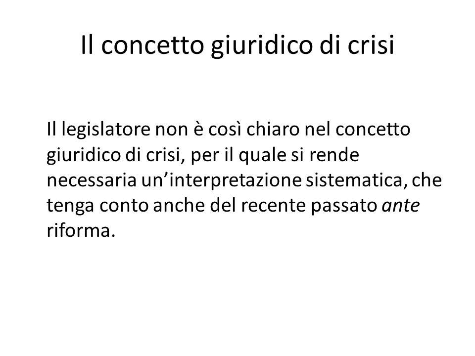 Il concetto giuridico di crisi Il legislatore non è così chiaro nel concetto giuridico di crisi, per il quale si rende necessaria un'interpretazione sistematica, che tenga conto anche del recente passato ante riforma.