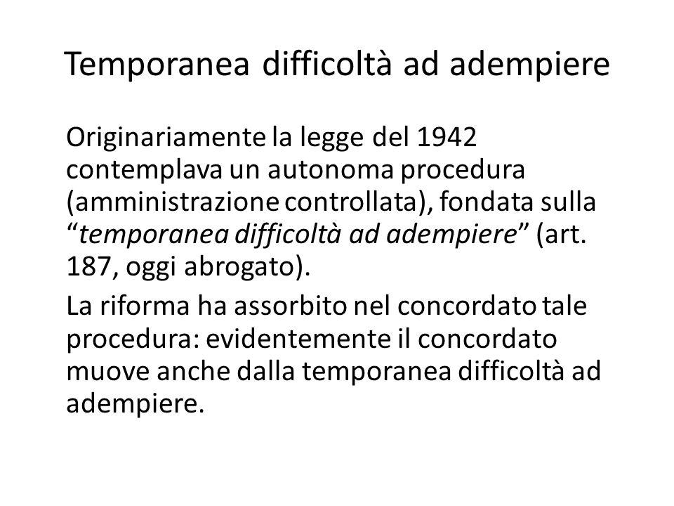 Temporanea difficoltà ad adempiere Originariamente la legge del 1942 contemplava un autonoma procedura (amministrazione controllata), fondata sulla temporanea difficoltà ad adempiere (art.