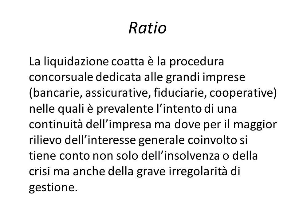 Ratio La liquidazione coatta è la procedura concorsuale dedicata alle grandi imprese (bancarie, assicurative, fiduciarie, cooperative) nelle quali è p