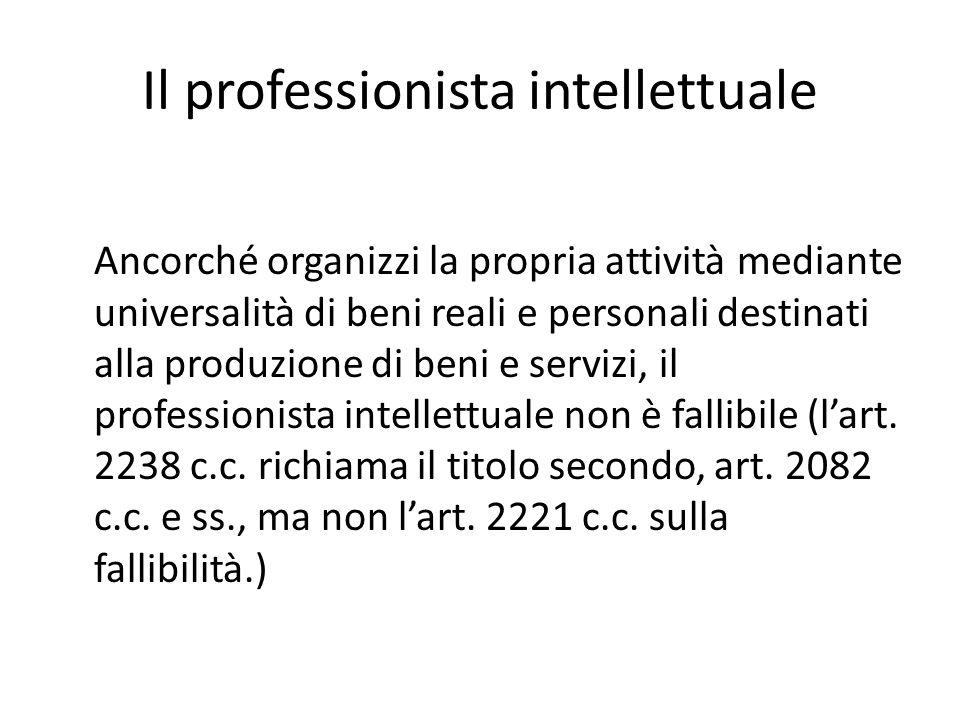 Il professionista intellettuale Ancorché organizzi la propria attività mediante universalità di beni reali e personali destinati alla produzione di beni e servizi, il professionista intellettuale non è fallibile (l'art.
