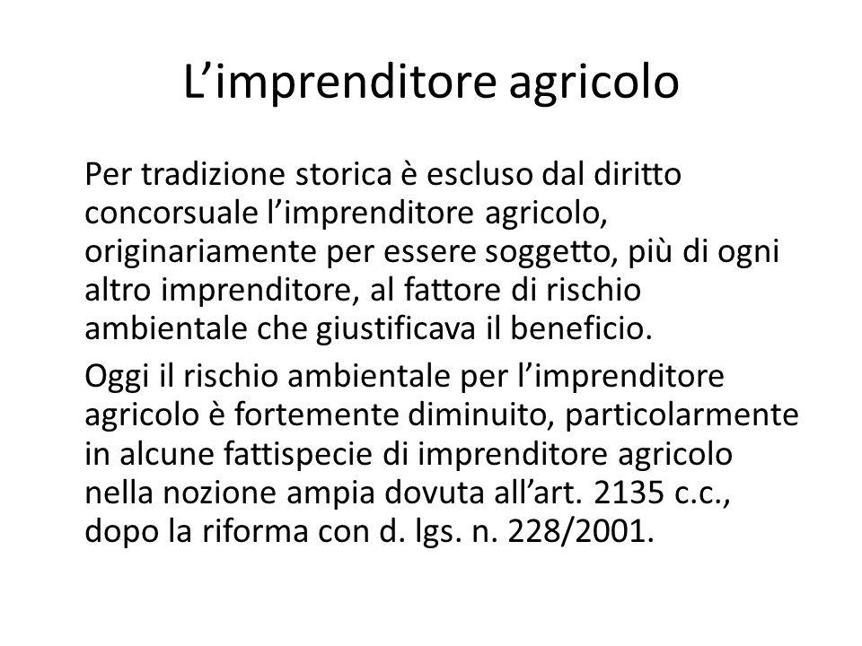 L'imprenditore agricolo Per tradizione storica è escluso dal diritto concorsuale l'imprenditore agricolo, originariamente per essere soggetto, più di ogni altro imprenditore, al fattore di rischio ambientale che giustificava il beneficio.